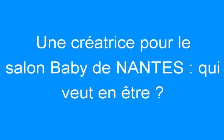 Une créatrice pour le salon Baby de NANTES : qui veut en être ?