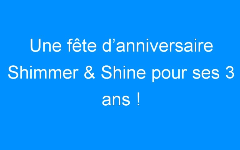 Une fête d'anniversaire Shimmer & Shine pour ses 3 ans !