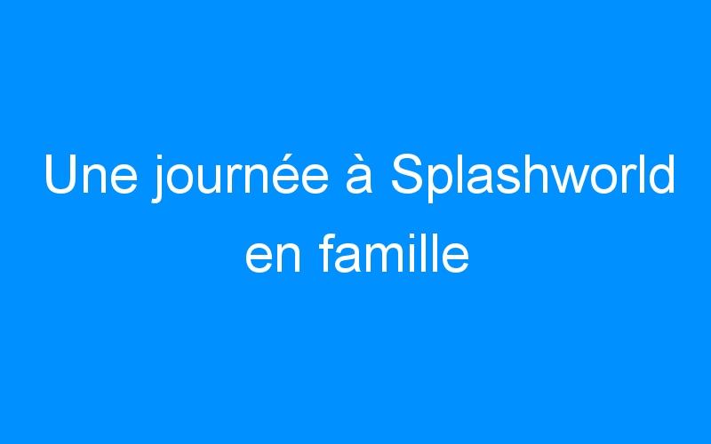 Une journée à Splashworld en famille