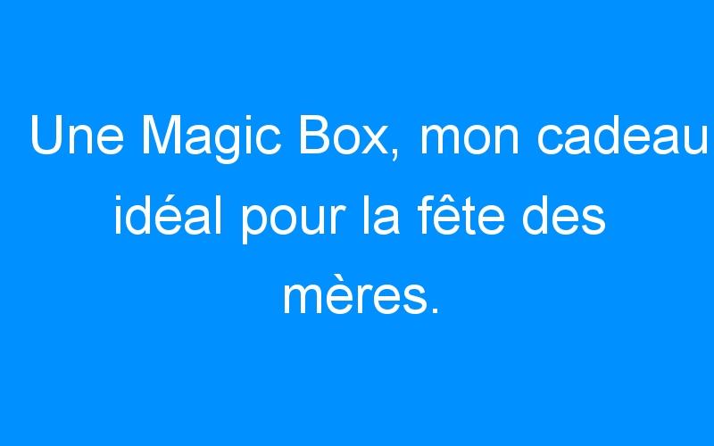 Une Magic Box, mon cadeau idéal pour la fête des mères.
