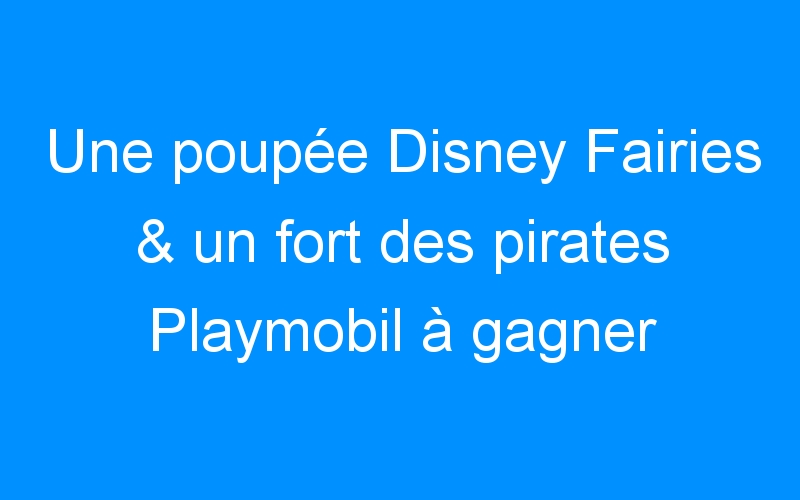 Une poupée Disney Fairies & un fort des pirates Playmobil à gagner ! (#1000 fans)