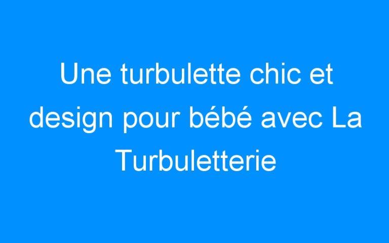 Une turbulette chic et design pour bébé avec La Turbuletterie (+concours)