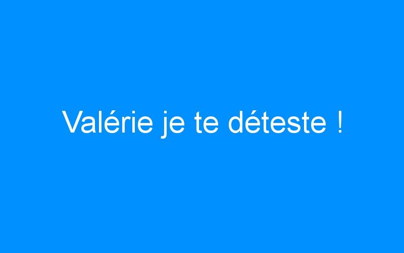Valérie je te déteste !