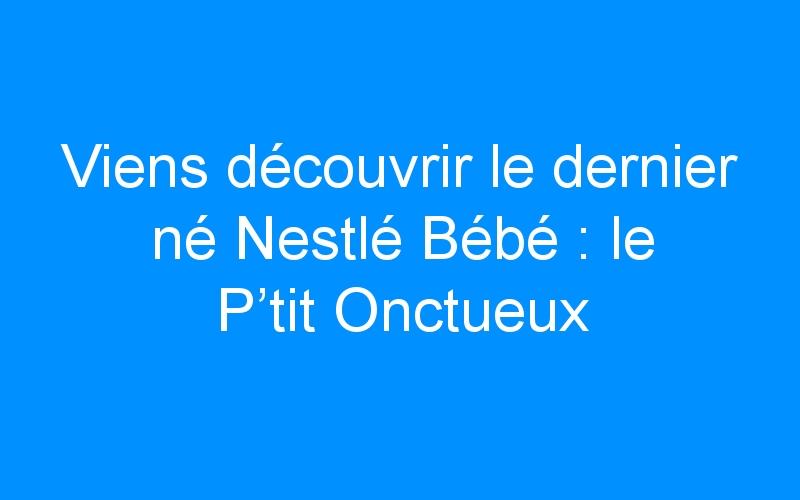 Viens découvrir le dernier né Nestlé Bébé : le P'tit Onctueux Croissance ! (+ concours)