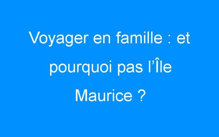 Voyager en famille : et pourquoi pas l'Île Maurice ?