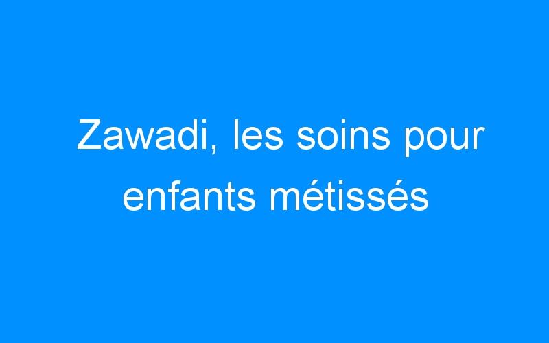 Zawadi, les soins pour enfants métissés
